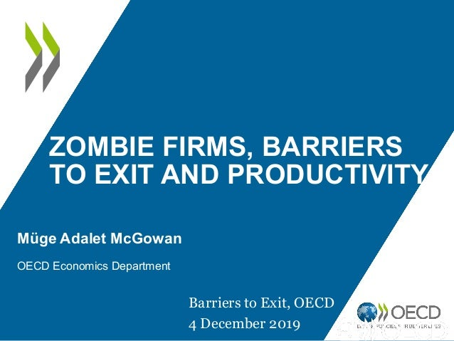 ZOMBIE FIRMS, BARRIERS TO EXIT AND PRODUCTIVITY Müge Adalet McGowan OECD Economics Department Barriers to Exit, OECD 4 Dec...