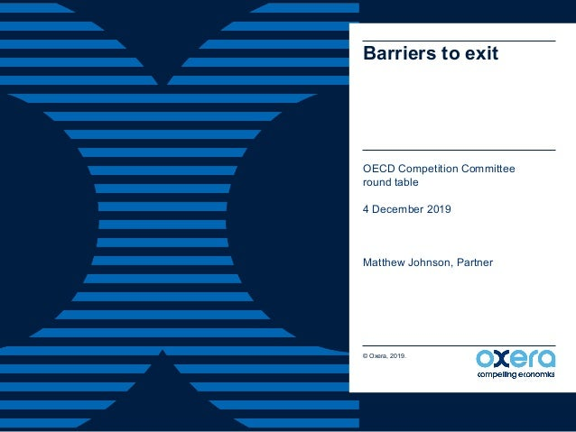 Barriers to exit OECD Competition Committee round table 4 December 2019 Matthew Johnson, Partner © Oxera, 2019.