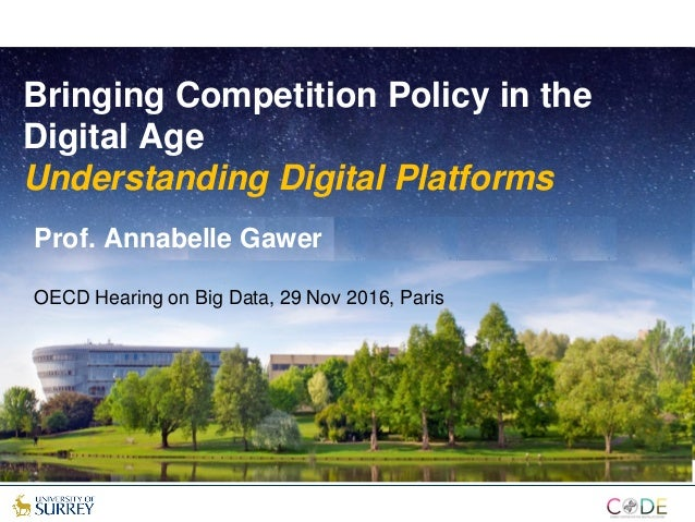 Bringing Competition Policy in the Digital Age Understanding Digital Platforms Prof. Annabelle Gawer OECD Hearing on Big D...