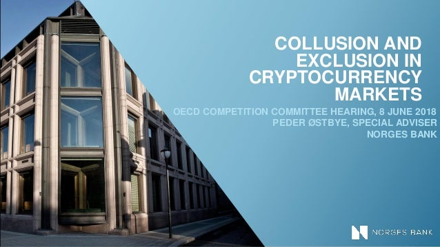 COLLUSION AND EXCLUSION IN CRYPTOCURRENCY MARKETS OECD COMPETITION COMMITTEE HEARING, 8 JUNE 2018 PEDER ØSTBYE, SPECIAL AD...