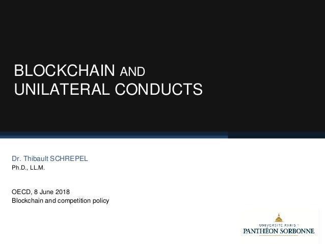 BLOCKCHAIN AND UNILATERAL CONDUCTS Dr. Thibault SCHREPEL Ph.D., LL.M. OECD, 8 June 2018 Blockchain and competition policy