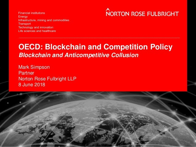 OECD: Blockchain and Competition Policy Blockchain and Anticompetitive Collusion Mark Simpson Partner Norton Rose Fulbrigh...