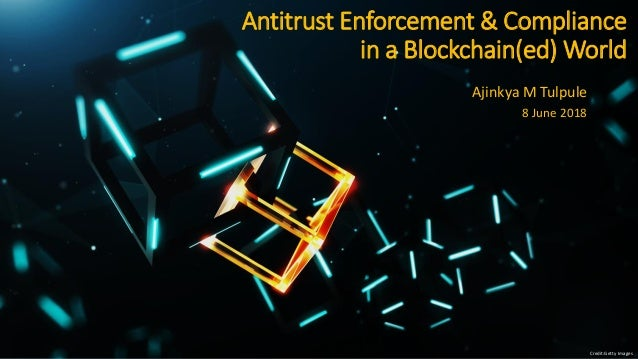 Antitrust Enforcement & Compliance in a Blockchain(ed) World Ajinkya M Tulpule 8 June 2018 Credit:Getty Images