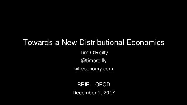 Towards a New Distributional Economics Tim O'Reilly @timoreilly wtfeconomy.com BRIE – OECD December 1, 2017