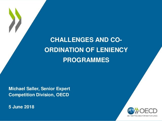 CHALLENGES AND CO- ORDINATION OF LENIENCY PROGRAMMES Michael Saller, Senior Expert Competition Division, OECD 5 June 2018