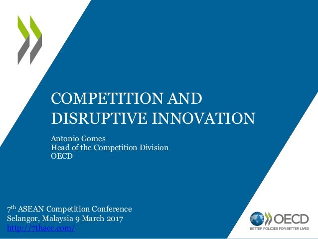 COMPETITION AND DISRUPTIVE INNOVATION Antonio Gomes Head of the Competition Division OECD 7th ASEAN Competition Conference...