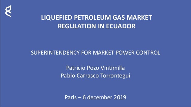 LIQUEFIED PETROLEUM GAS MARKET REGULATION IN ECUADOR SUPERINTENDENCY FOR MARKET POWER CONTROL Patricio Pozo Vintimilla Pab...