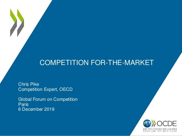 COMPETITION FOR-THE-MARKET Chris Pike Competition Expert, OECD Global Forum on Competition Paris 6 December 2019