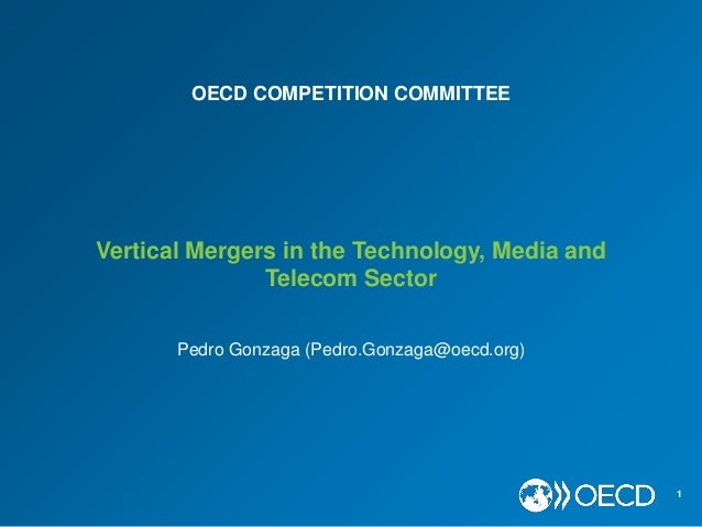 Vertical Mergers in the Technology, Media and Telecom Sector 1 Pedro Gonzaga (Pedro.Gonzaga@oecd.org) OECD COMPETITION COM...