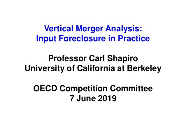Vertical Merger Analysis: Input Foreclosure in Practice Professor Carl Shapiro University of California at Berkeley OECD C...