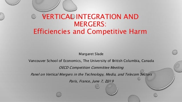 VERTICAL INTEGRATION AND MERGERS: Efficiencies and Competitive Harm Margaret Slade Vancouver School of Economics, The Univ...