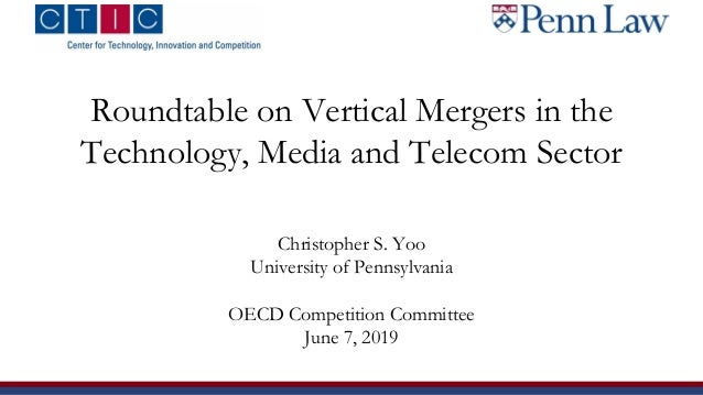 Roundtable on Vertical Mergers in the Technology, Media and Telecom Sector Christopher S. Yoo University of Pennsylvania O...