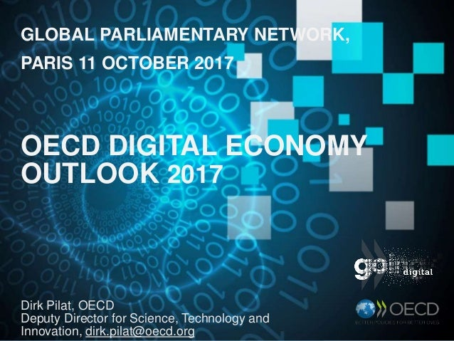 GLOBAL PARLIAMENTARY NETWORK, PARIS 11 OCTOBER 2017 OECD DIGITAL ECONOMY OUTLOOK 2017 Dirk Pilat, OECD Deputy Director for...