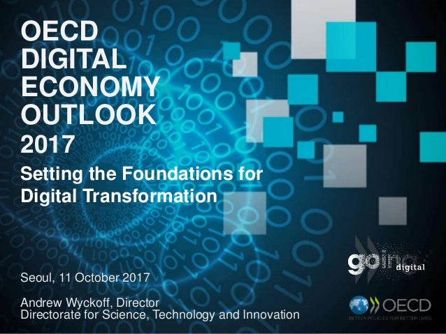 OECD DIGITAL ECONOMY OUTLOOK 2017 Seoul, 11 October 2017 Andrew Wyckoff, Director Directorate for Science, Technology and ...