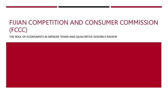 FIJIAN COMPETITION AND CONSUMER COMMISSION (FCCC) THE ROLE OF ECONOMISTS IN MERGER TEAMS AND QUALITATIVE EVIDENCE REVIEW 1