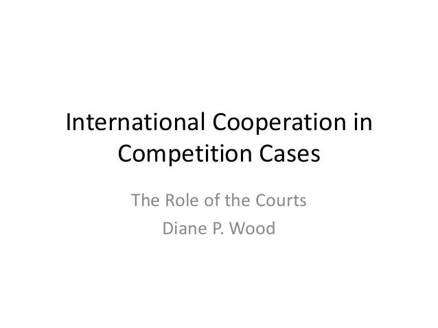 International Cooperation in Competition Cases The Role of the Courts Diane P. Wood