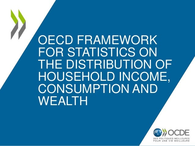OECD FRAMEWORK FOR STATISTICS ON THE DISTRIBUTION OF HOUSEHOLD INCOME, CONSUMPTION AND WEALTH