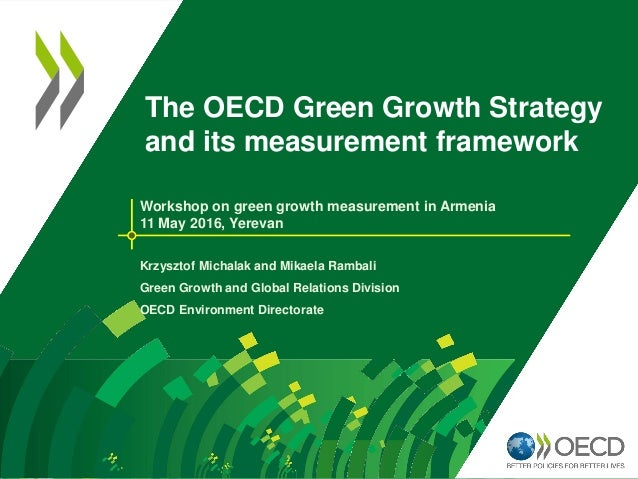 The OECD Green Growth Strategy and its measurement framework Workshop on green growth measurement in Armenia 11 May 2016, ...