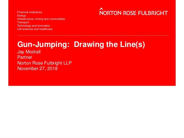 Gun-Jumping: Drawing the Line(s) Jay Modrall Partner Norton Rose Fulbright LLP November 27, 2018