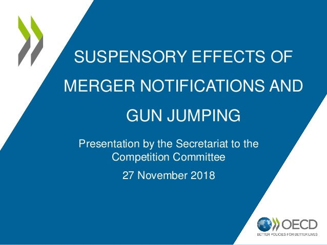 SUSPENSORY EFFECTS OF MERGER NOTIFICATIONS AND GUN JUMPING Presentation by the Secretariat to the Competition Committee 27...