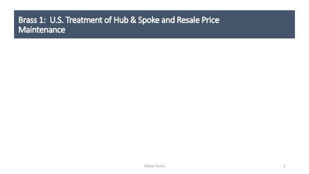 Brass 1: U.S. Treatment of Hub & Spoke and Resale Price Maintenance 1Gibson Dunn