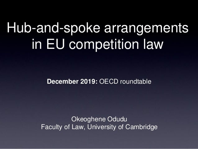 Hub-and-spoke arrangements in EU competition law Okeoghene Odudu Faculty of Law, University of Cambridge December 2019: OE...