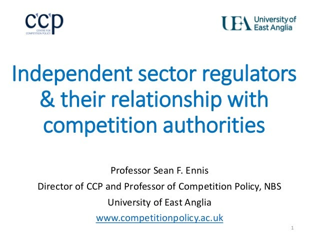 Independent sector regulators & their relationship with competition authorities Professor Sean F. Ennis Director of CCP an...