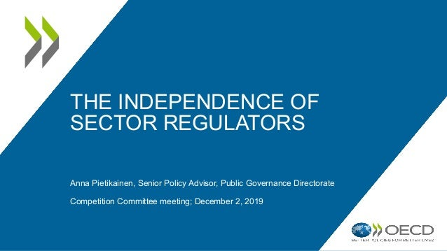THE INDEPENDENCE OF SECTOR REGULATORS Anna Pietikainen, Senior Policy Advisor, Public Governance Directorate Competition C...