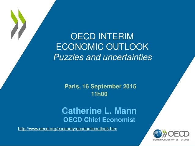 Paris, 16 September 2015 11h00 Catherine L. Mann OECD Chief Economist OECD INTERIM ECONOMIC OUTLOOK Puzzles and uncertaint...