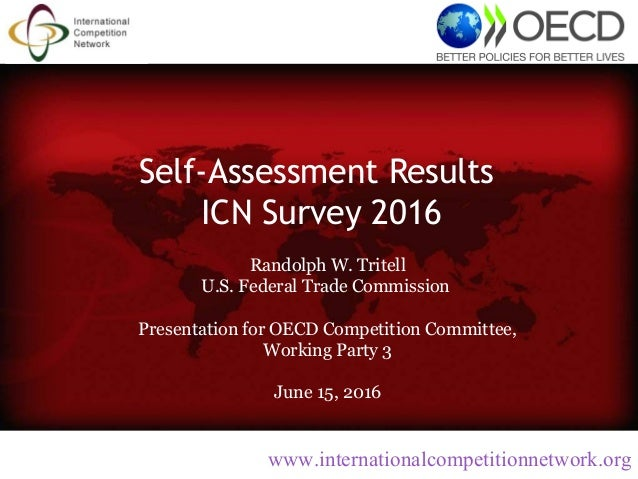 Self-Assessment Results ICN Survey 2016 Randolph W. Tritell U.S. Federal Trade Commission Presentation for OECD Competitio...