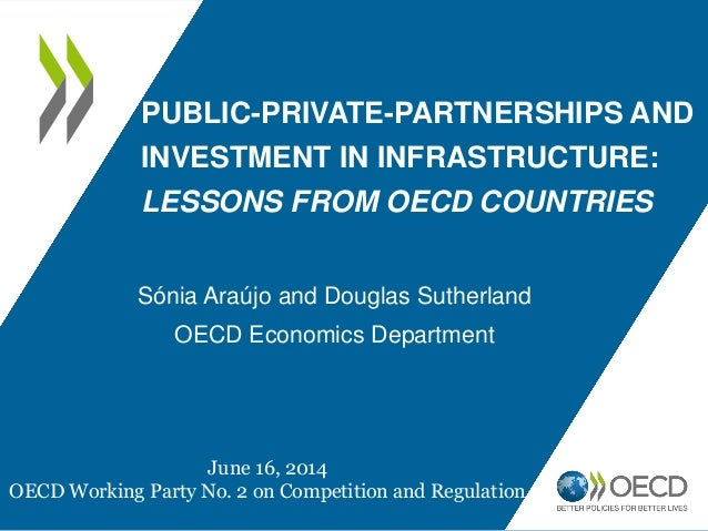PUBLIC-PRIVATE-PARTNERSHIPS AND INVESTMENT IN INFRASTRUCTURE: LESSONS FROM OECD COUNTRIES Sónia Araújo and Douglas Sutherl...