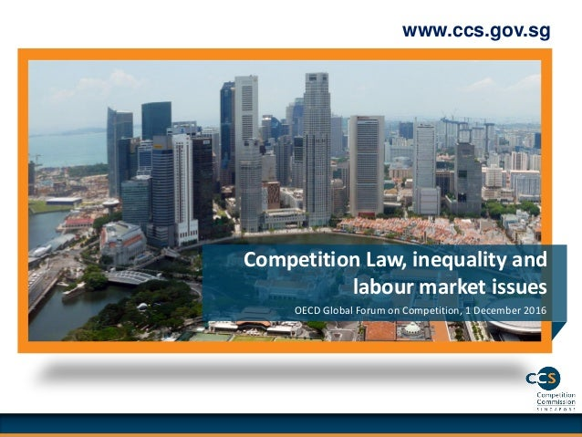 www.ccs.gov.sg OECD Global Forum on Competition, 1 December 2016 Competition Law, inequality and labour market issues