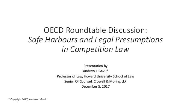 OECD Roundtable Discussion: Safe Harbours and Legal Presumptions in Competition Law Presentation by Andrew I. Gavil* Profe...