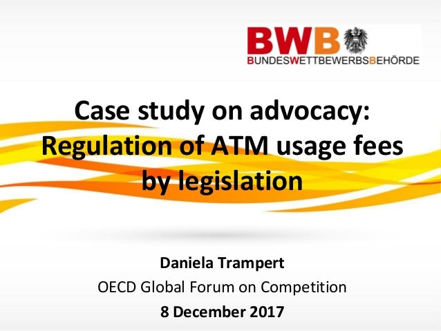 Case study on advocacy: Regulation of ATM usage fees by legislation Daniela Trampert OECD Global Forum on Competition 8 De...