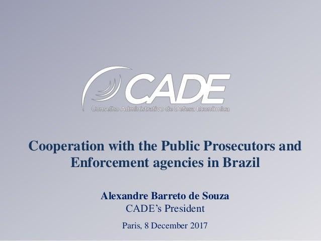 Cooperation with the Public Prosecutors and Enforcement agencies in Brazil Alexandre Barreto de Souza CADE's President Par...