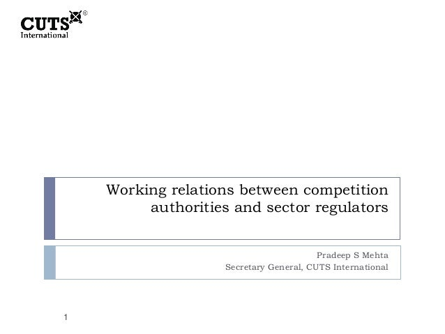 Working relations between competition authorities and sector regulators Pradeep S Mehta Secretary General, CUTS Internatio...