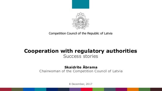 Cooperation with regulatory authorities Success stories Skaidrīte Ābrama Chairwoman of the Competition Council of Latvia 8...