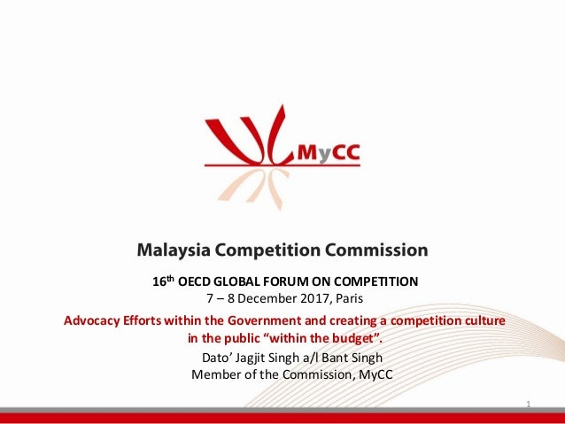 1 Dato' Jagjit Singh a/l Bant Singh Member of the Commission, MyCC 16th OECD GLOBAL FORUM ON COMPETITION 7 – 8 December 20...