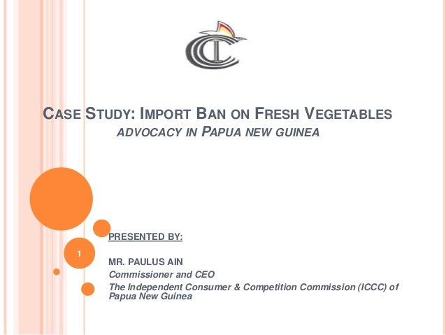 CASE STUDY: IMPORT BAN ON FRESH VEGETABLES ADVOCACY IN PAPUA NEW GUINEA PRESENTED BY: MR. PAULUS AIN Commissioner and CEO ...