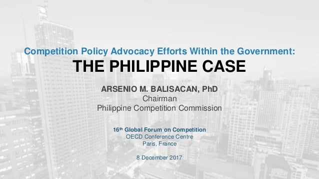 Competition Policy Advocacy Efforts Within the Government: THE PHILIPPINE CASE ARSENIO M. BALISACAN, PhD Chairman Philippi...