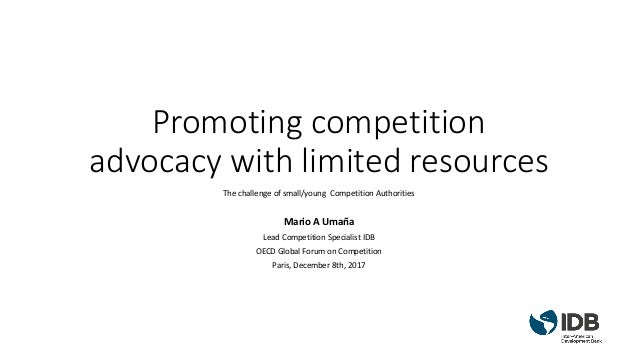 Promoting competition advocacy with limited resources The challenge of small/young Competition Authorities Mario A Umaña L...