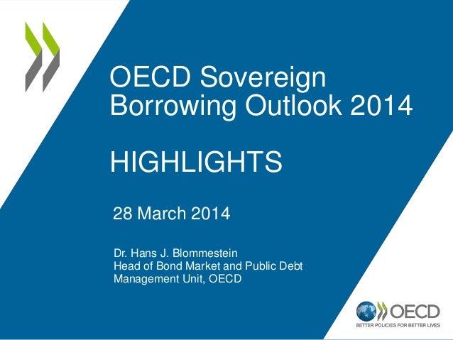OECD Sovereign Borrowing Outlook 2014 HIGHLIGHTS Dr. Hans J. Blommestein Head of Bond Market and Public Debt Management Un...