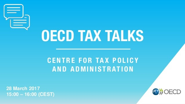 OECD TAX TALKS 28 March 2017 15:00 – 16:00 (CEST) CENTRE FOR TAX POLICY AND ADMINISTRATION