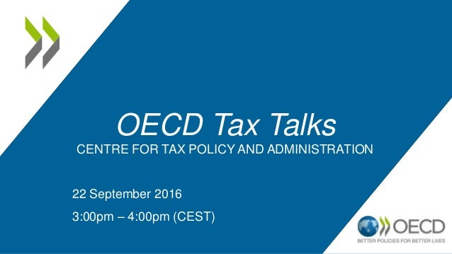 OECD Tax Talks CENTRE FOR TAX POLICY AND ADMINISTRATION 22 September 2016 3:00pm – 4:00pm (CEST)