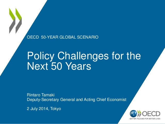 OECD 50-YEAR GLOBAL SCENARIO Policy Challenges for the Next 50 Years Rintaro Tamaki Deputy-Secretary General and Acting Ch...