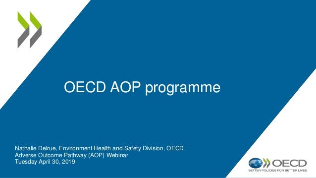 OECD AOP programme Nathalie Delrue, Environment Health and Safety Division, OECD Adverse Outcome Pathway (AOP) Webinar Tue...