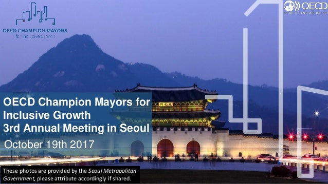 OECD Champion Mayors for Inclusive Growth 3rd Annual Meeting in Seoul October 19th 2017 These photos are provided by the S...