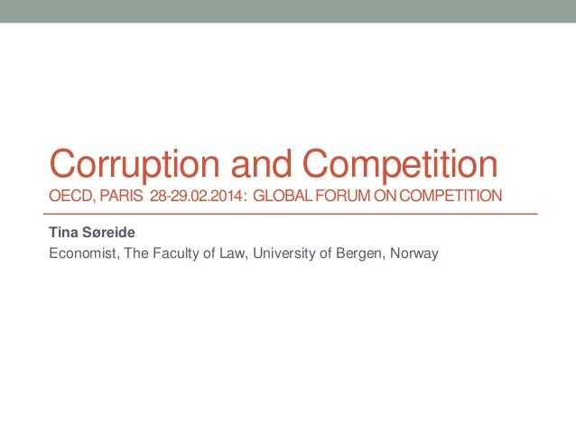 Corruption and Competition OECD, PARIS 28-29.02.2014: GLOBAL FORUM ON COMPETITION Tina Søreide Economist, The Faculty of L...