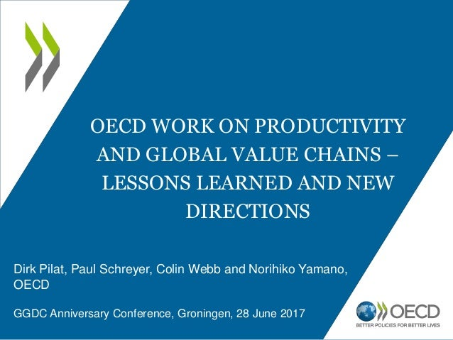OECD WORK ON PRODUCTIVITY AND GLOBAL VALUE CHAINS – LESSONS LEARNED AND NEW DIRECTIONS Dirk Pilat, Paul Schreyer, Colin We...