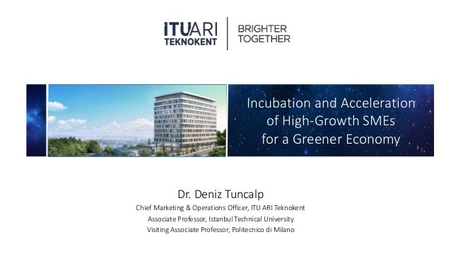 Incubation and Acceleration of High-Growth SMEs for a Greener Economy Dr. Deniz Tuncalp Chief Marketing & Operations Offic...